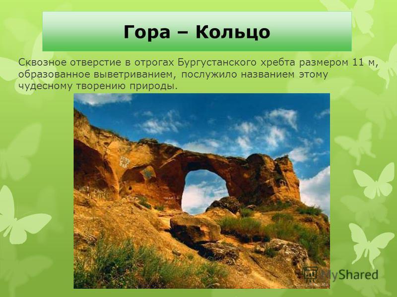 Гора – Кольцо Сквозное отверстие в отрогах Бургустанского хребта размером 11 м, образованное выветриванием, послужило названием этому чудесному творению природы.