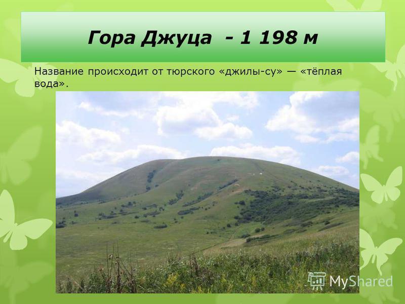 Гора Джуца - 1 198 м Название происходит от тюркского «джилы-су» «тёплая вода».