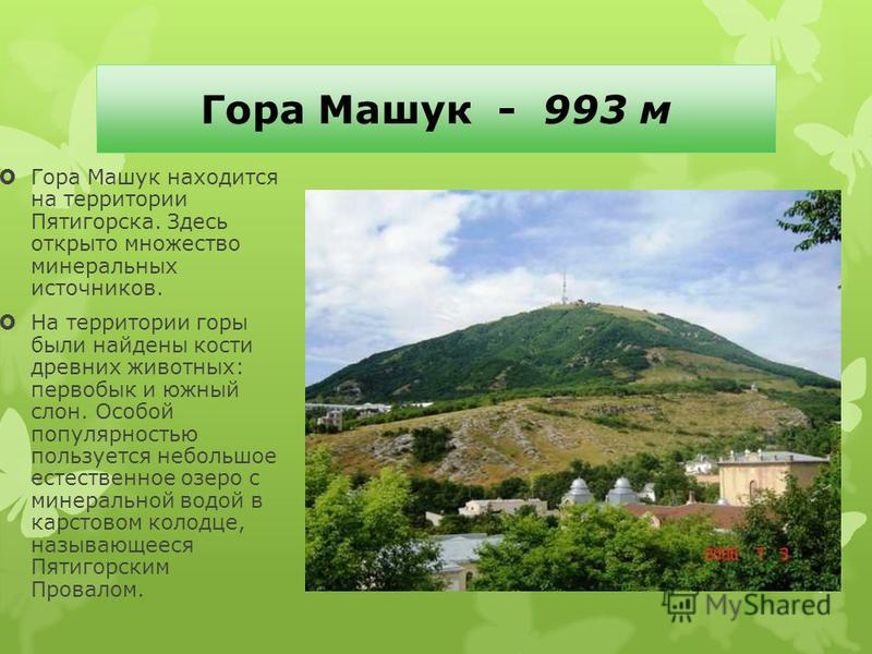 Гора Машук - 993 м Гора Машук находится на территории Пятигорска. Здесь открыто множество минеральных источников. На территории горы были найдены кости древних животных: первобык и южный слон. Особой популярностью пользуется небольшое естественное оз