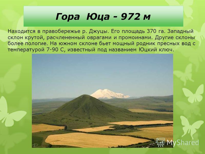 Гора Юца - 972 м Находится в правобережье р. Джуцы. Его площадь 370 га. Западный склон крутой, расчлененный оврагами и промоинами. Другие склоны более пологие. На южном склоне бьет мощный родник пресных вод с температурой 7-90 С, известный под назван