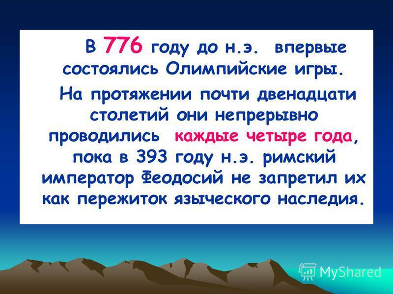 В 776 году до н.э. впервые состоялись Олимпийские игры. На протяжении почти двенадцати столетий они непрерывно проводились каждые четыре года, пока в 393 году н.э. римский император Феодосий не запретил их как пережиток языческого наследия.