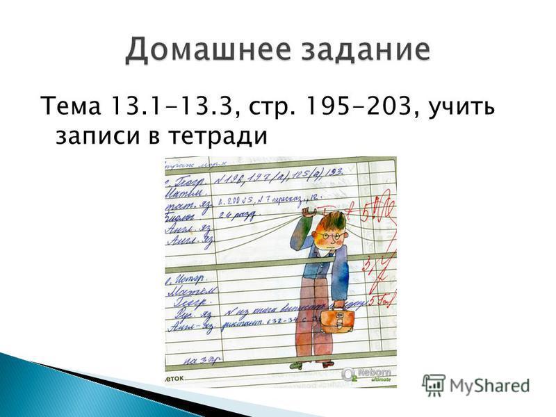 Тема 13.1-13.3, стр. 195-203, учить записи в тетради