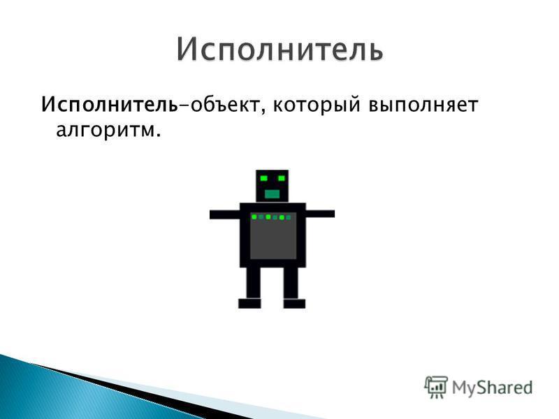 Исполнитель-объект, который выполняет алгоритм.