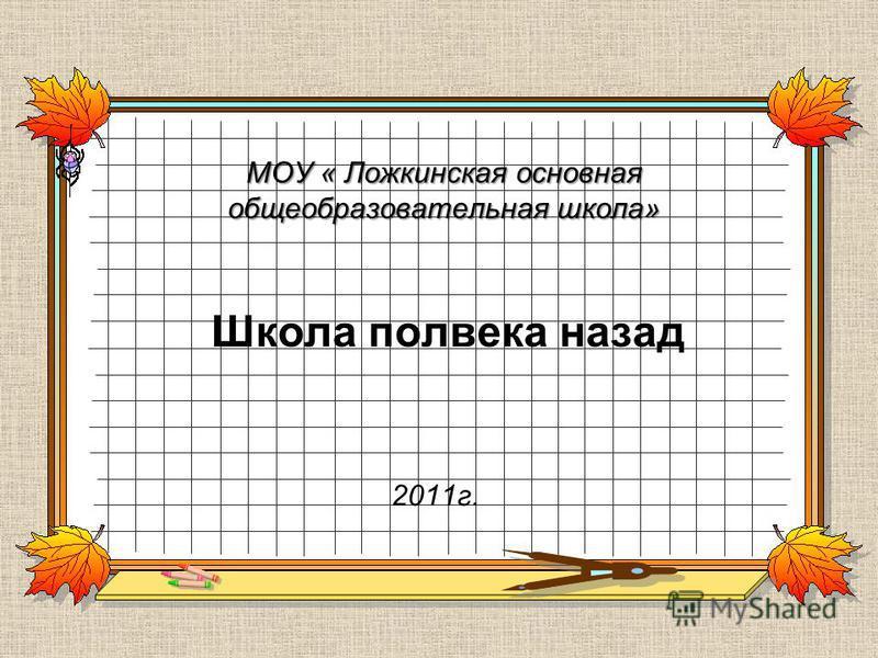 МОУ « Ложкинская основная общеобразовательная школа» Школа полвека назад 2011 г.