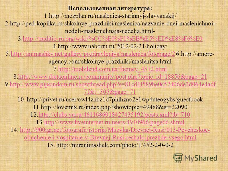 Использованная литература: 1.http://mozplan.ru/maslenica-starinnyj-slavyanskij/ 2.http://ped-kopilka.ru/shkolnye-prazdniki/maslenica/nazvanie-dnei-maslenichnoi- nedeli-maslenichnaja-nedelja.html- 3.http://traditio-ru.org/wiki/%CC%E0%F1%EB%E5%ED%E8%F6