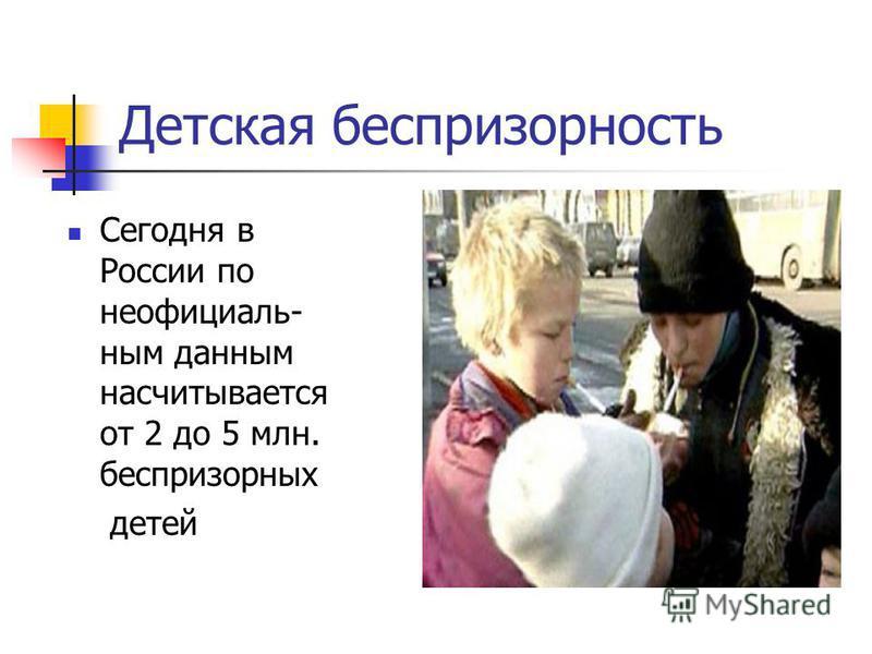 Детская беспризорность Сегодня в России по неофициальным данным насчитывается от 2 до 5 млн. беспризорных детей