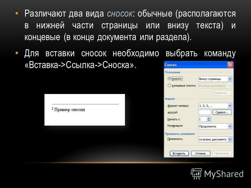 Различают два вида сносок : обычные (располагаются в нижней части страницы или внизу текста) и концевые (в конце документа или раздела). Для вставки сносок необходимо выбрать команду «Вставка->Ссылка->Сноска».