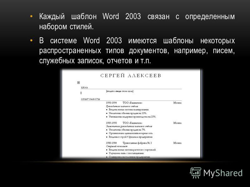 Каждый шаблон Word 2003 связан с определенным набором стилей. В системе Word 2003 имеются шаблоны некоторых распространенных типов документов, например, писем, служебных записок, отчетов и т.п.