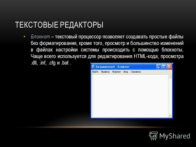 ТЕКСТОВЫЕ РЕДАКТОРЫ Блокнот – текстовый процессор позволяет создавать простые файлы без форматирования, кроме того, просмотр и большинство изменений в файлах настройки системы происходить с помощью блокноты. Чаще всего используется для редактирования