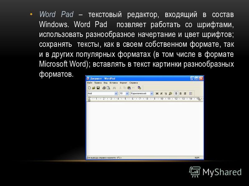 Word Pad – текстовый редактор, входящий в состав Windows. Word Pad позволяет работать со шрифтами, использовать разнообразное начертание и цвет шрифтов; сохранять тексты, как в своем собственном формате, так и в других популярных форматах (в том числ
