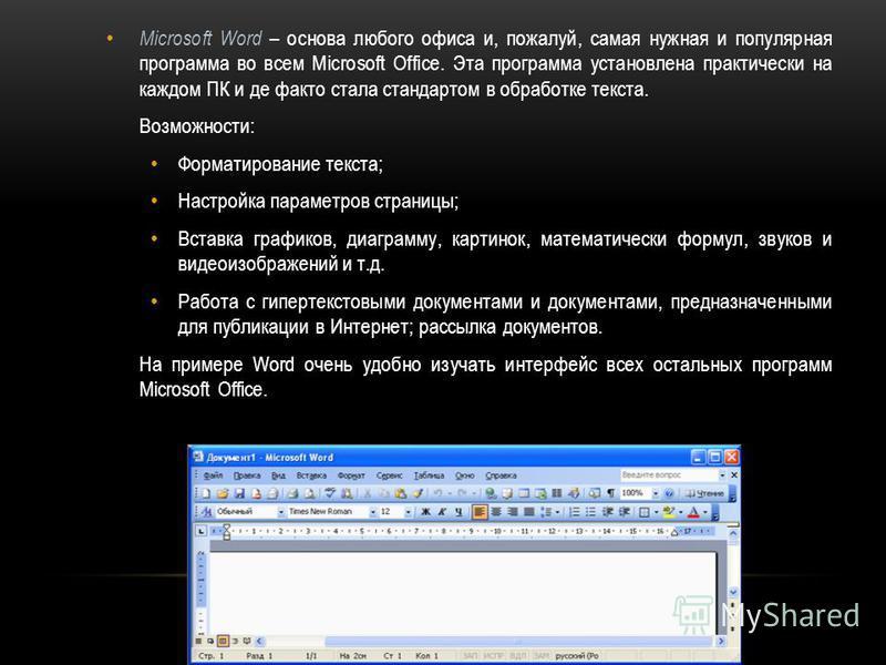 Microsoft Word – основа любого офиса и, пожалуй, самая нужная и популярная программа во всем Microsoft Office. Эта программа установлена практически на каждом ПК и де факто стала стандартом в обработке текста. Возможности: Форматирование текста; Наст