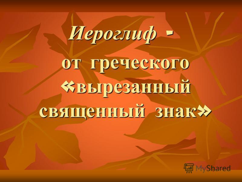 Иероглиф – от греческого « вырезанный священный знак » от греческого « вырезанный священный знак »