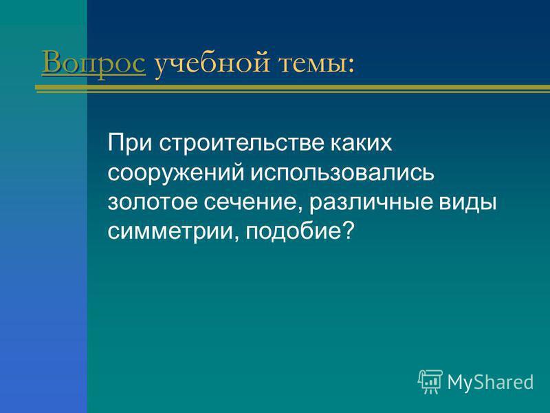 Вопрос Вопрос учебной темы: При строительстве каких сооружений использовались золотое сечение, различные виды симметрии, подобие?