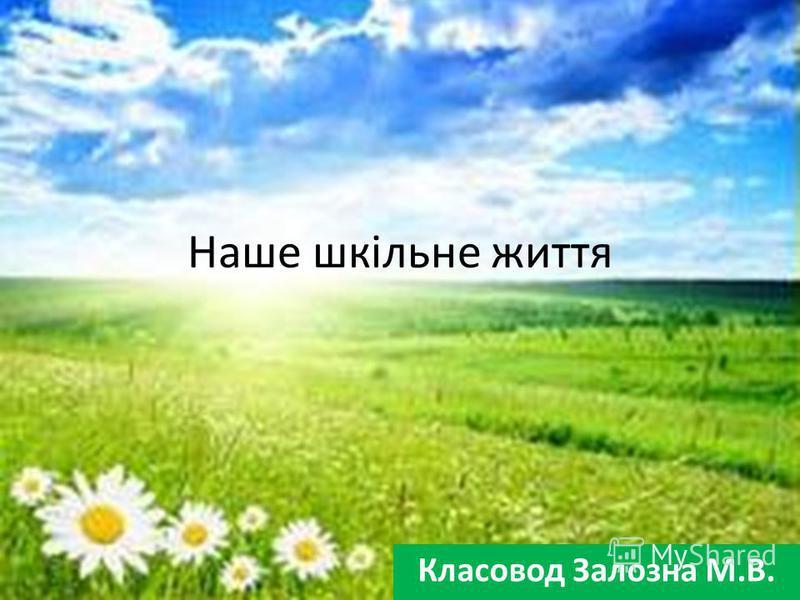 Наше шкільне життя Класовод Залозна М.В.