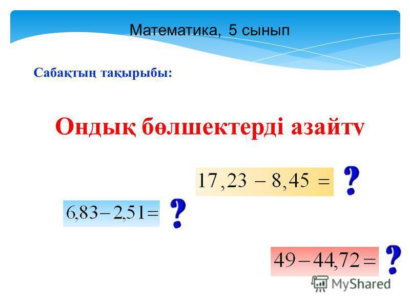 Математика, 5 сынып Сабақтың тақырыбы: Ондық бөлшектерді азайту