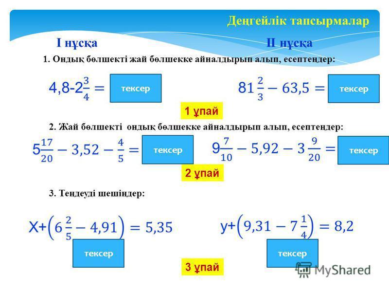 Деңгейлік тапсырмалар I нұсқаII нұсқа 1. Ондық бөлшекті жай бөлшекке айналдырып алып, есептеңдер: 2. Жай бөлшекті ондық бөлшекке айналдырып алып, есептеңдер: 3. Теңдеуді шешіңдер: 0,33 1,53 Х=3,86 у=6,14 1 ұпай 2 ұпай 3 ұпай тексер