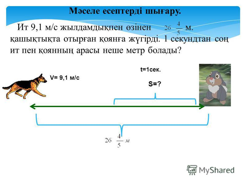 Мәселе есептерді шығару. Ит 9,1 м/с жылдамдықпен өзінен м. қашықтықта отырған қоянға жүгірді. 1 секундтан соң ит пен қоянның арасы неше метр болады? t=1сек. V= 9,1 м/с S=?