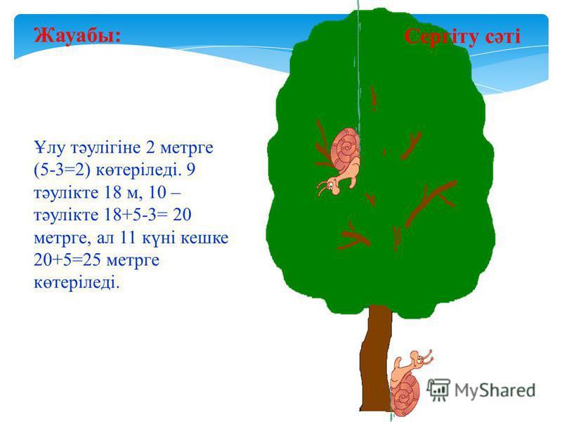 Сергіту сәті Жауабы: Ұлу тәулігіне 2 метрге (5-3=2) көтеріледі. 9 тәулікте 18 м, 10 – тәулікте 18+5-3= 20 метрге, ал 11 күні кешке 20+5=25 метрге көтеріледі.
