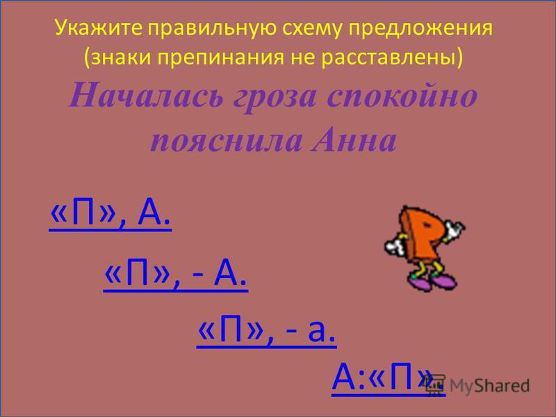 Укажите правильную схему предложения (знаки препинания не расставлены) Началась гроза спокойно пояснила Анна «П», А. «П», - А. «П», - а. А:«П».