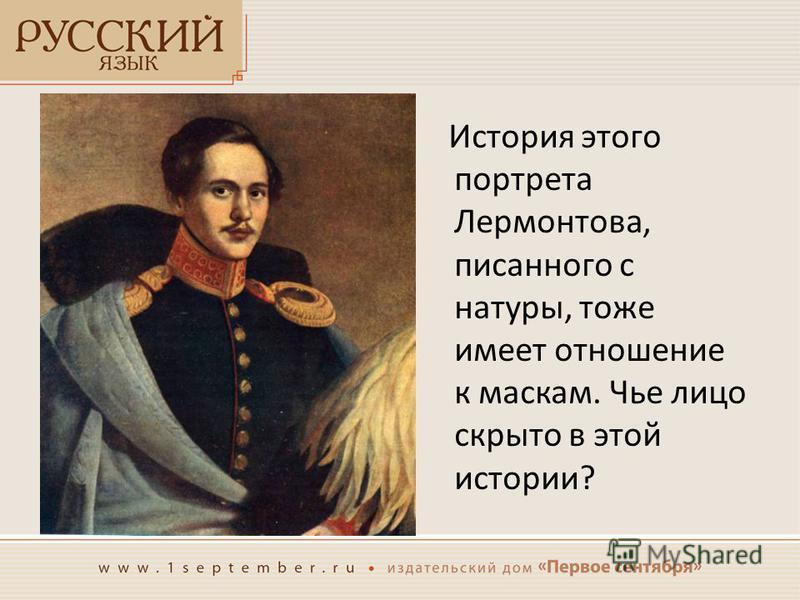 История этого портрета Лермонтова, писанного с натуры, тоже имеет отношение к маскам. Чье лицо скрыто в этой истории?