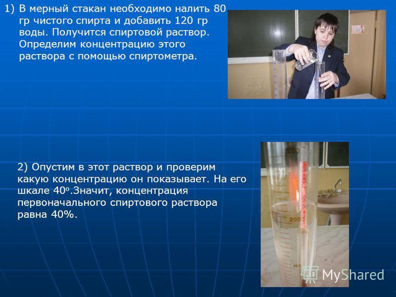 1)В мерный стакан необходимо налить 80 гр чистого спирта и добавить 120 гр воды. Получится спиртовой раствор. Определим концентрацию этого раствора с помощью спиртометра. 2) Опустим в этот раствор и проверим какую концентрацию он показывает. На его ш
