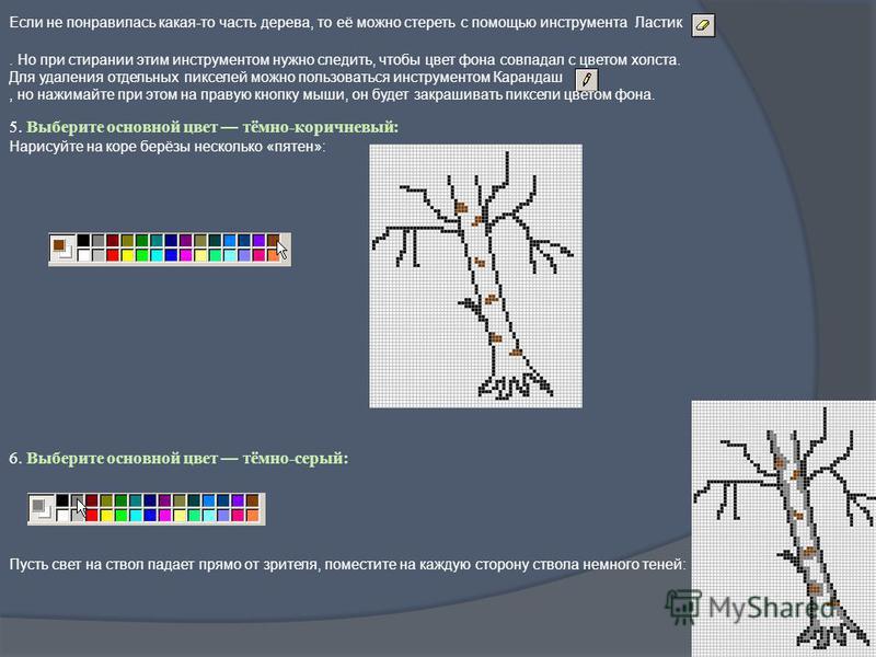Если не понравилась какая-то часть дерева, то её можно стереть с помощью инструмента Ластик. Но при стирании этим инструментом нужно следить, чтобы цвет фона совпадал с цветом холста. Для удаления отдельных пикселей можно пользоваться инструментом Ка