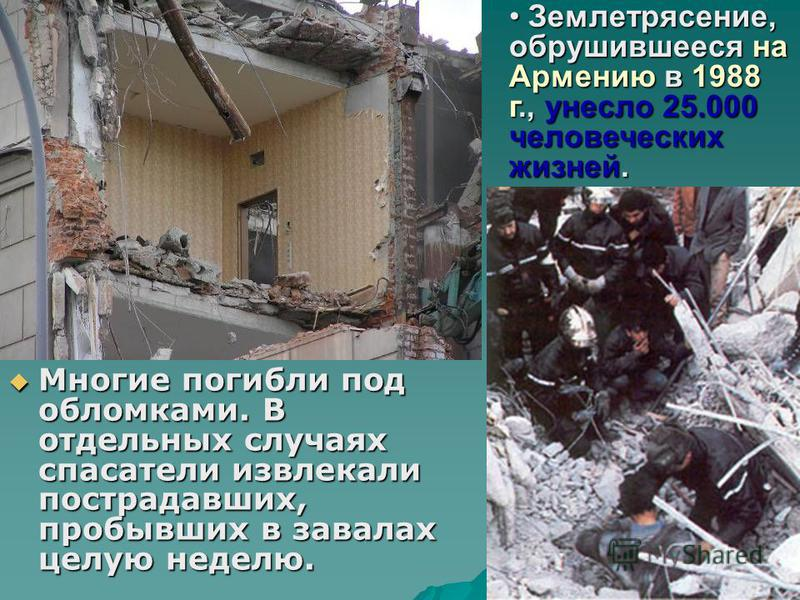 Многие погибли под обломками. В отдельных случаях спасатели извлекали пострадавших, пробывших в завалах целую неделю. Землетрясение, обрушившееся на Армению в 1988 г., унесло 25.000 человеческих жизней. Землетрясение, обрушившееся на Армению в 1988 г