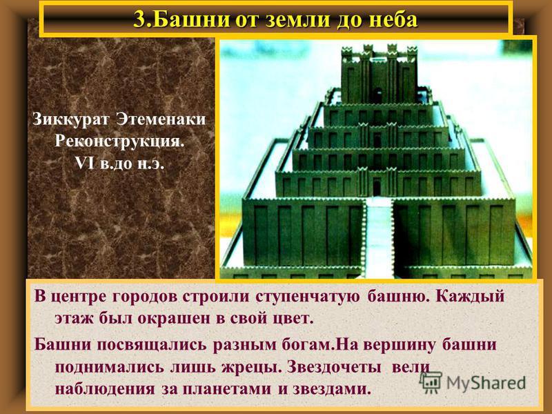 3. Башни от земли до неба В центре городов строили ступенчатую башню. Каждый этаж был окрашен в свой цвет. Башни посвящались разным богам.На вершину башни поднимались лишь жрецы. Звездочеты вели наблюдения за планетами и звездами. Зиккурат Этеменаки