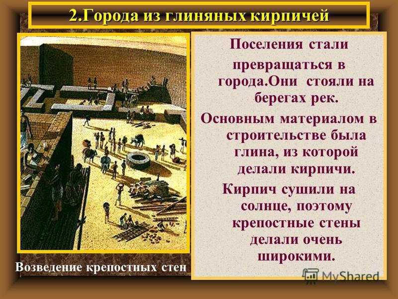 2. Города из глиняных кирпичей Поселения стали превращаться в города.Они стояли на берегах рек. Основным материалом в строительстве была глина, из которой делали кирпичи. Кирпич сушили на солнце, поэтому крепостные стены делали очень широкими. Возвед