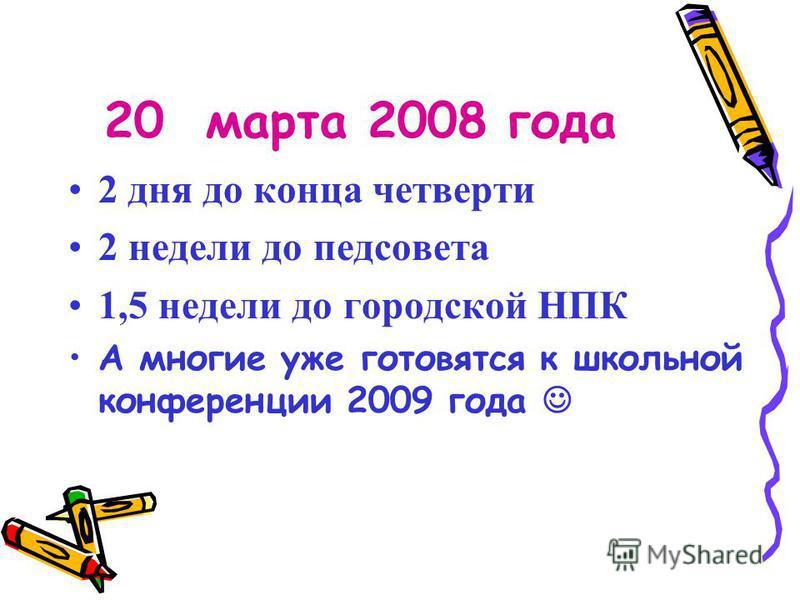 20 марта 2008 года 2 дня до конца четверти 2 недели до педсовета 1,5 недели до городской НПК А многие уже готовятся к школьной конференции 2009 года