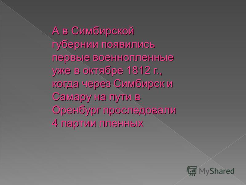 А в Симбирской губернии появились первые военнопленные уже в октябре 1812 г., когда через Симбирск и Самару на пути в Оренбург проследовали 4 партии пленных