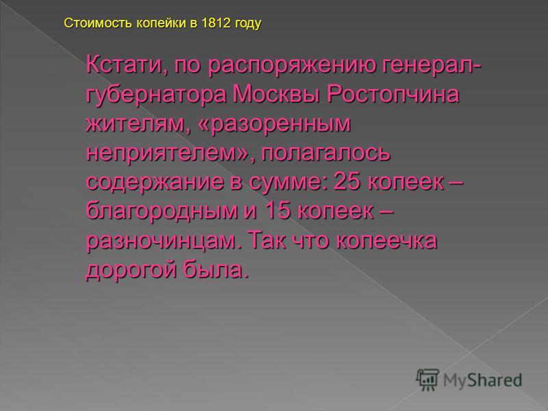 Кстати, по распоряжению генерал- губернатора Москвы Ростопчина жителям, «разоренным неприятелем», полагалось содержание в сумме: 25 копеек – благородным и 15 копеек – разночинцам. Так что копеечка дорогой была. Стоимость копейки в 1812 году