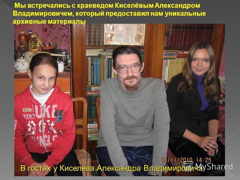 В гостях у Киселева Александра Владимировича Мы встречались с краеведом Киселёвым Александром Владимировичем, который предоставил нам уникальные архивные материалы