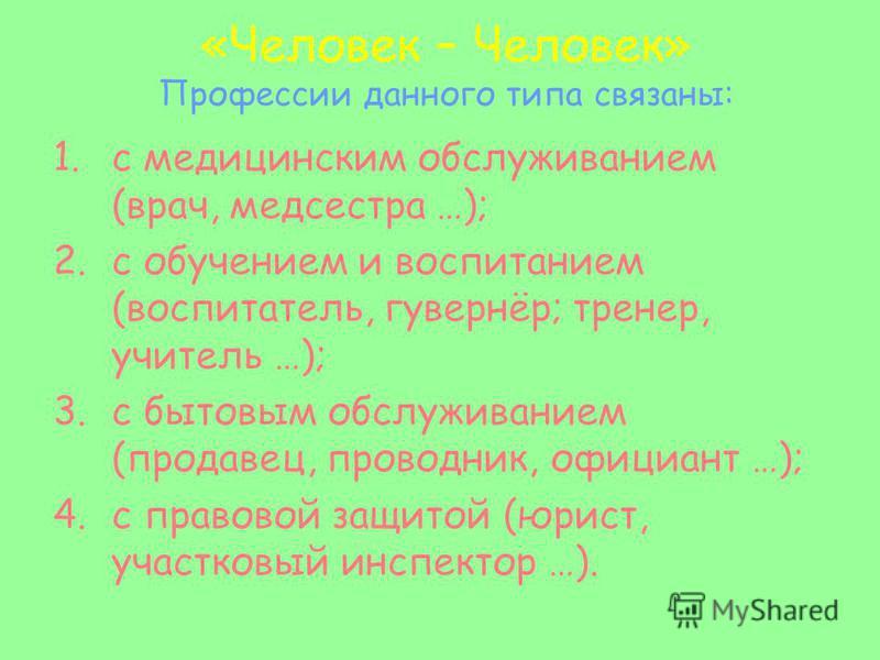 «Человек – Человек» Профессии данного типа связаны: 1. с медицинским обслуживанием (врач, медсестра …); 2. с обучением и воспитанием (воспитатель, гувернёр; тренер, учитель …); 3. с бытовым обслуживанием (продавец, проводник, официант …); 4. с правов