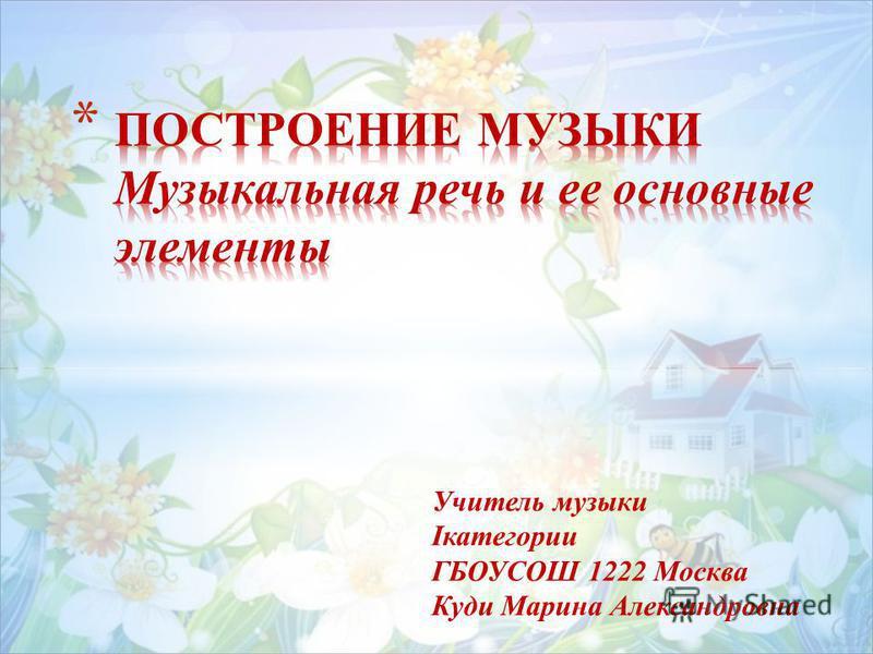 Учитель музыки Iкатегории ГБОУСОШ 1222 Москва Куди Марина Александровна