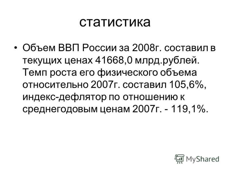 статистика Объем ВВП России за 2008 г. составил в текущих ценах 41668,0 млрд.рублей. Темп роста его физического объема относительно 2007 г. составил 105,6%, индекс-дефлятор по отношению к среднегодовым ценам 2007 г. - 119,1%.