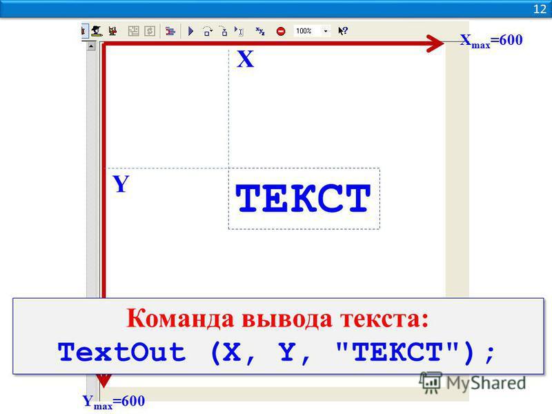12 Y max =600 Х max =600 Y Х Команда вывода текста: TextOut (X, Y, ТЕКСТ); Команда вывода текста: TextOut (X, Y, ТЕКСТ); ТЕКСТ