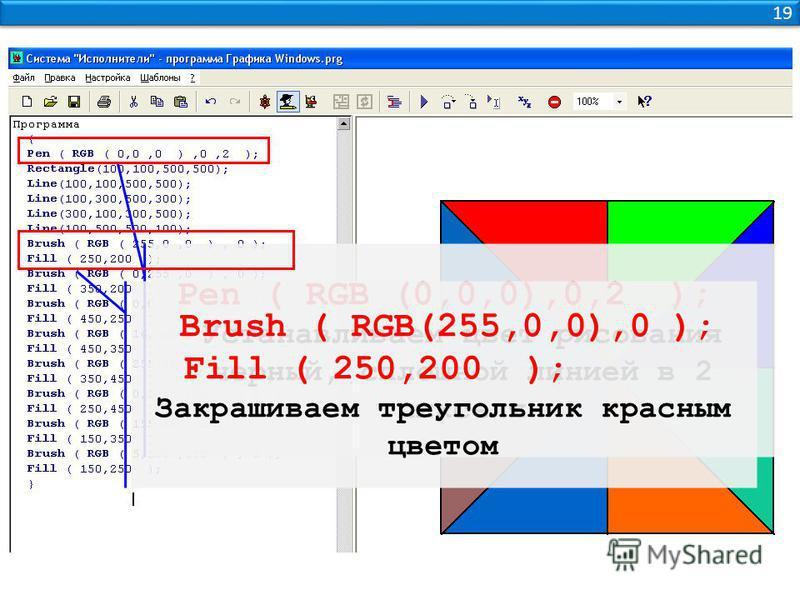 19 Pen ( RGB (0,0,0),0,2 ); Устанавливаем цвет рисования черный, сплошной линией в 2 пикселя Brush ( RGB(255,0,0),0 ); Fill ( 250,200 ); Закрашиваем треугольник красным цветом