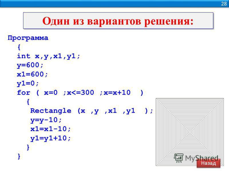 28 Один из вариантов решения: Программа { int x,y,x1,y1; y=600; x1=600; y1=0; for ( x=0 ;x<=300 ;x=x+10 ) { Rectangle (x,y,x1,y1 ); y=y-10; x1=x1-10; y1=y1+10; } Назад