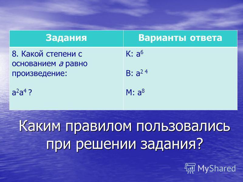 Каким правилом пользовались при решении задания? Задания Варианты ответа 8. Какой степени с основанием а равно произведение: а 2 а 4 ? К: а 6 В: а 2 4 М: а 8