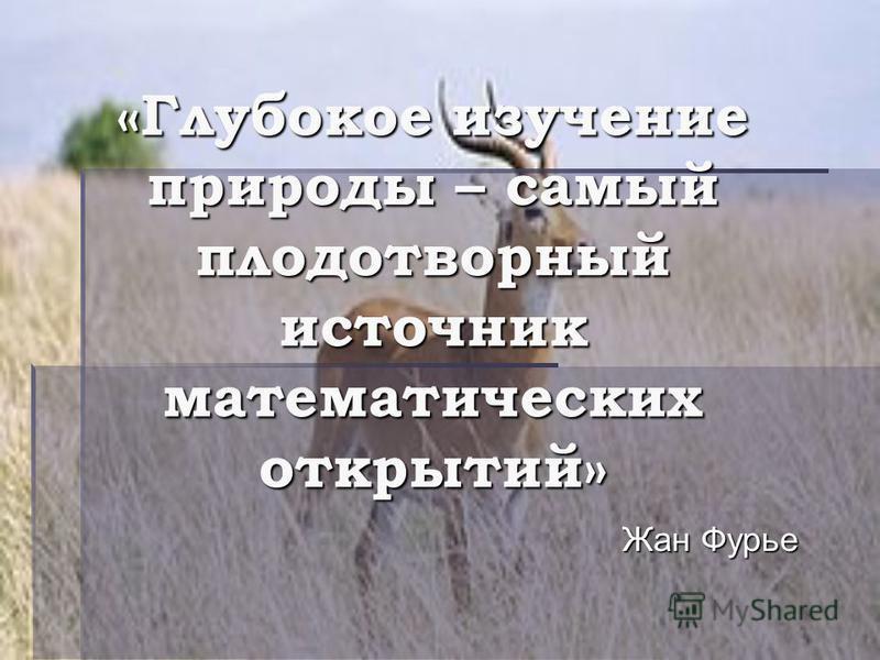 «Глубокое изучение природы – самый плодотворный источник математических открытий» Жан Фурье
