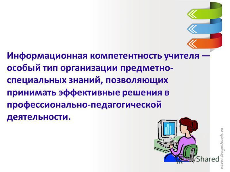 Информационная компетентность учителя особый тип организации предметно- специальных знаний, позволяющих принимать эффективные решения в профессионально-педагогической деятельности.