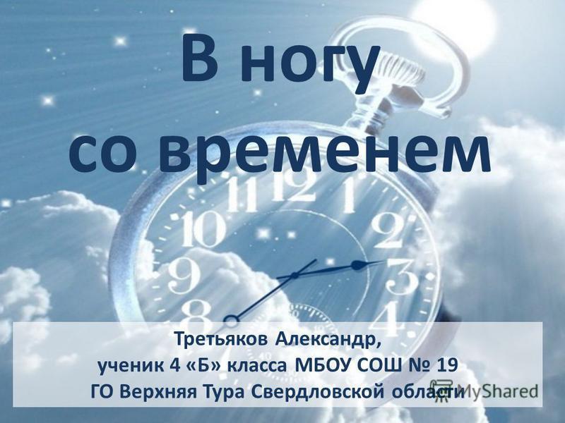 В ногу со временем Третьяков Александр, ученик 4 «Б» класса МБОУ СОШ 19 ГО Верхняя Тура Свердловской области