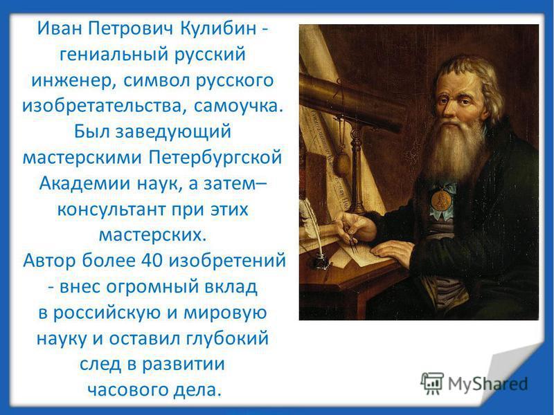 Иван Петрович Кулибин - гениальный русский инженер, символ русского изобретательства, самоучка. Был заведующий мастерскими Петербургской Академии наук, а затем– консультант при этих мастерских. Автор более 40 изобретений - внес огромный вклад в росси