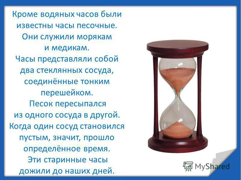 Кроме водяных часов были известны часы песочные. Они служили морякам и медикам. Часы представляли собой два стеклянных сосуда, соединённые тонким перешейком. Песок пересыпался из одного сосуда в другой. Когда один сосуд становился пустым, значит, про