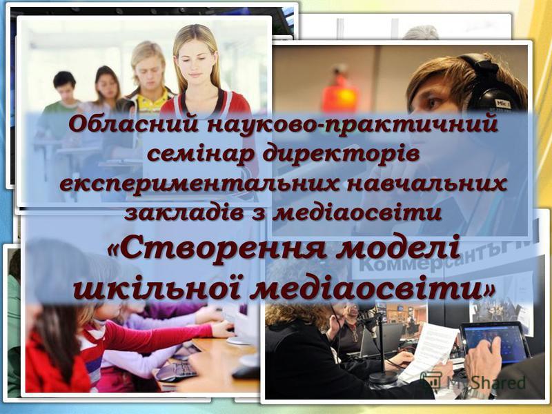 Обласний науково-практичний семінар директорів експериментальних навчальних закладів з медіаосвіти «Створення моделі шкільної медіаосвіти»