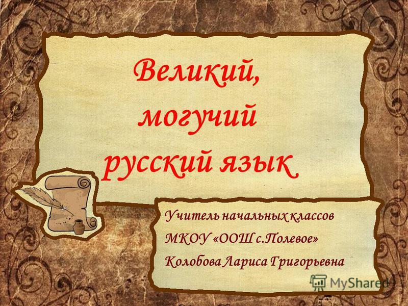 Великий, могучий русский язык Учитель начальных классов МКОУ «ООШ с.Полевое» Колобова Лариса Григорьевна