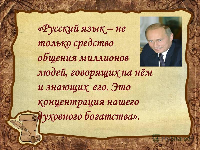 «Русский язык – не только средство общения миллионов людей, говорящих на нём и знающих его. Это концентрация нашего духовного богатства».