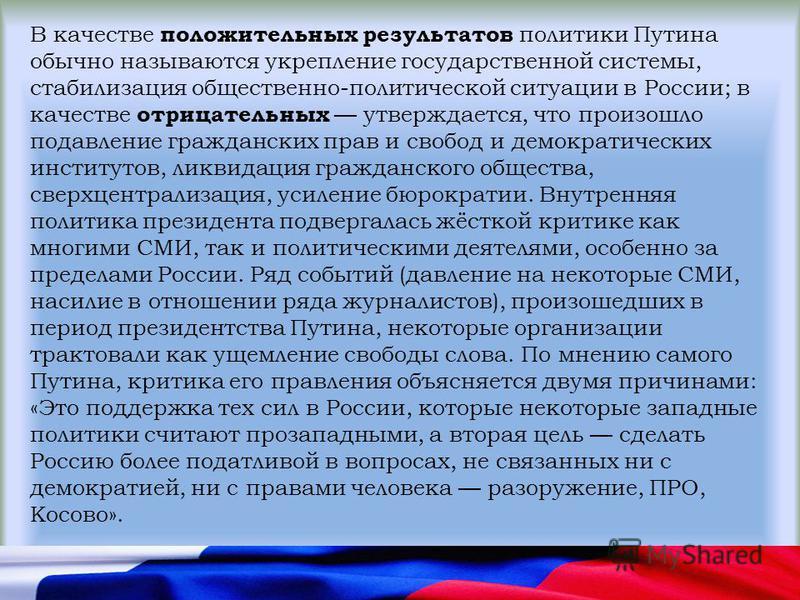 В качестве положительных результатов политики Путина обычно называются укрепление государственной системы, стабилизация общественно-политической ситуации в России; в качестве отрицательных утверждается, что произошло подавление гражданских прав и сво