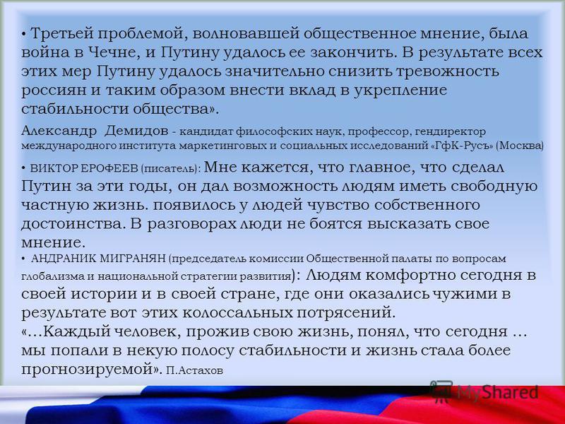 Александр Демидов - кандидат философских наук, профессор, гендиректор международного института маркетинговых и социальных исследований «ГфК-Русъ» (Москва) Третьей проблемой, волновавшей общественное мнение, была война в Чечне, и Путину удалось ее зак